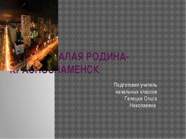 МОЯ МАЛАЯ РОДИНА- КРАСНОЗНАМЕНСК Подготовил учитель начальных классов Гелец...