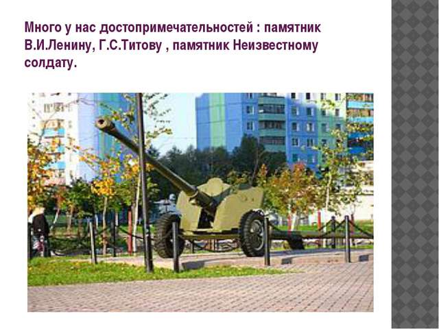 Много у нас достопримечательностей : памятник В.И.Ленину, Г.С.Титову , памятн...