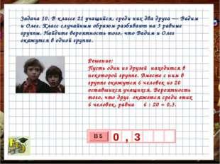 Задача 10. В классе 21 учащийся, среди них два друга— Вадим и Олег. Класс сл