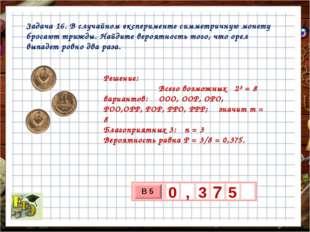 Задача 16. В случайном эксперименте симметричную монету бросают трижды. Найди