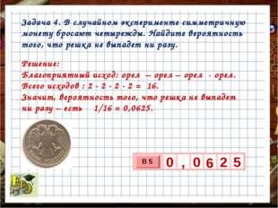 Задача 4. В случайном эксперименте симметричную монету бросают четырежды. Най