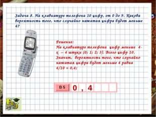 Задача 8. На клавиатуре телефона 10 цифр, от 0 до 9. Какова вероятность того,