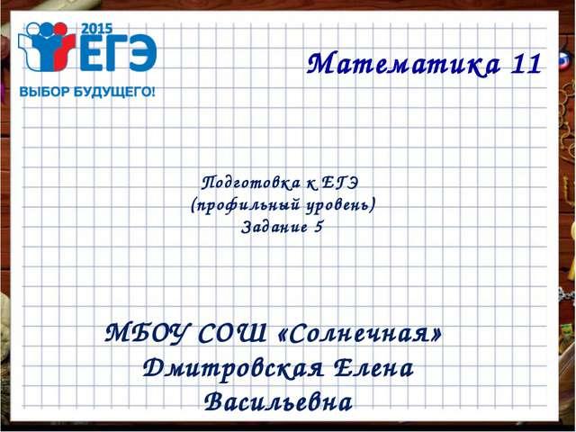 Подготовка к ЕГЭ (профильный уровень) Задание 5 Математика 11 МБОУ СОШ «Солне...