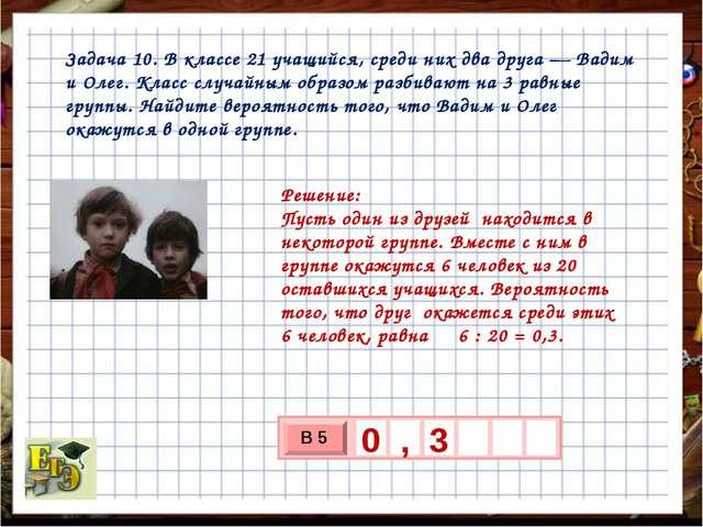 Задача 10. В классе 21 учащийся, среди них два друга— Вадим и Олег. Класс сл...