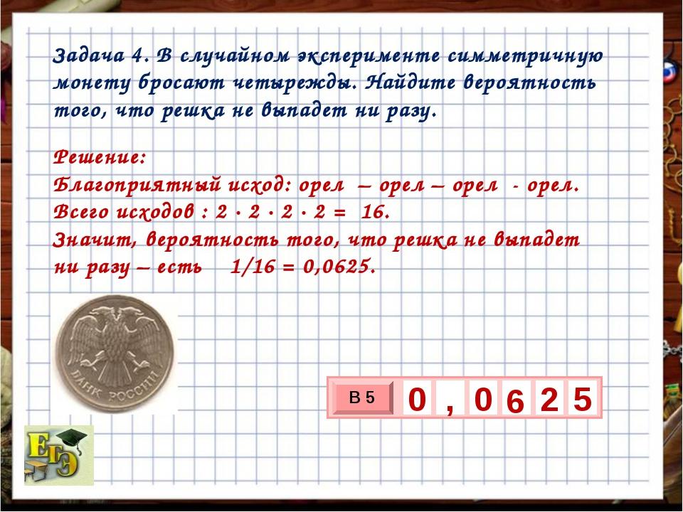 Задача 4. В случайном эксперименте симметричную монету бросают четырежды. Най...