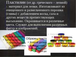 Пластилин (от др. греческого – лепной) - материал для лепки. Изготавливают из
