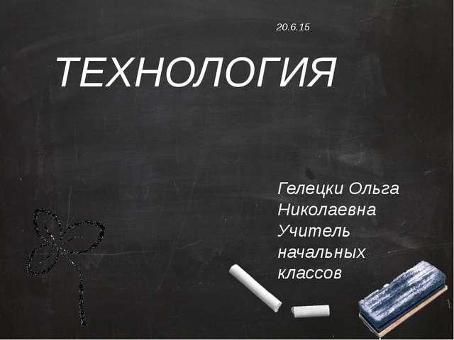 ТЕХНОЛОГИЯ Гелецки Ольга Николаевна Учитель начальных классов
