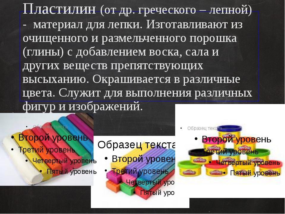 Пластилин (от др. греческого – лепной) - материал для лепки. Изготавливают из...
