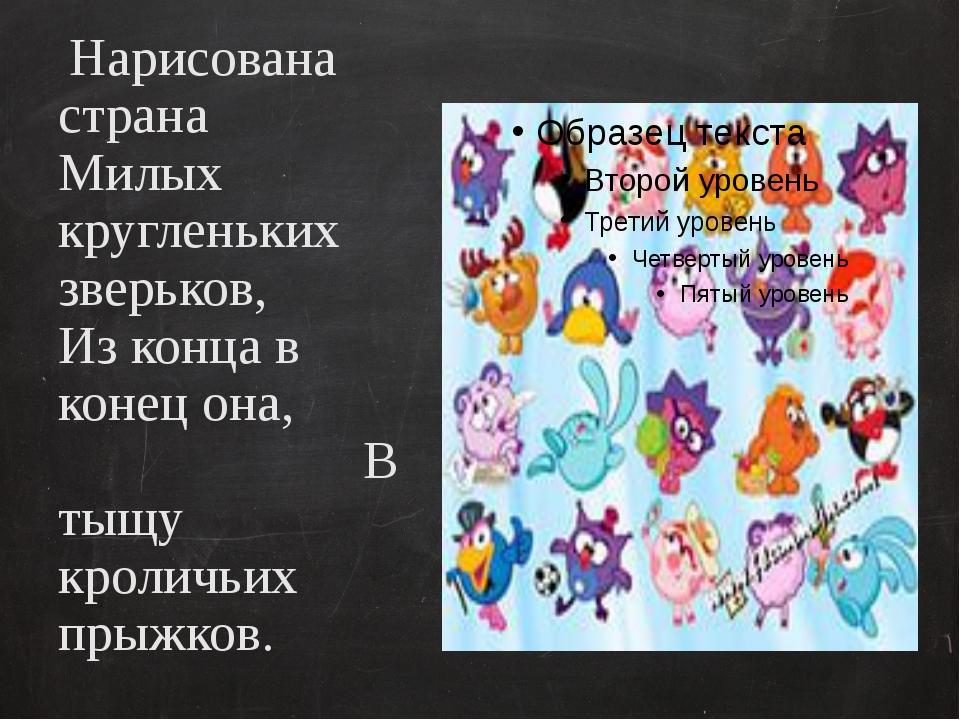 Нарисована страна Милых кругленьких зверьков, Из конца в конец она, В тыщу...