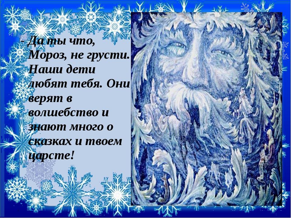 - Да ты что, Мороз, не грусти. Наши дети любят тебя. Они верят в волшебство...
