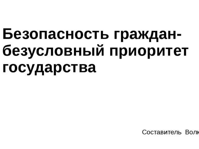 Безопасность граждан-безусловный приоритет государства Составитель Волков А.И