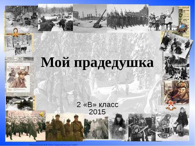 Мой прадедушка 2 «В» класс 2015 Матюшкина А.В. http://nsportal.ru/user/33485