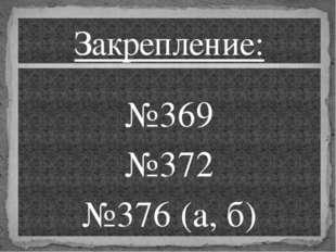 №369 №372 №376 (а, б) Закрепление:
