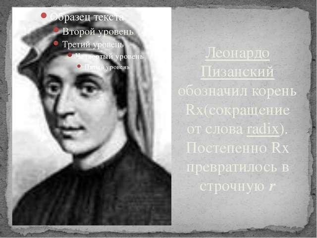 Леонардо Пизанский обозначил корень Rх(сокращение от слова radix). Постепенно...