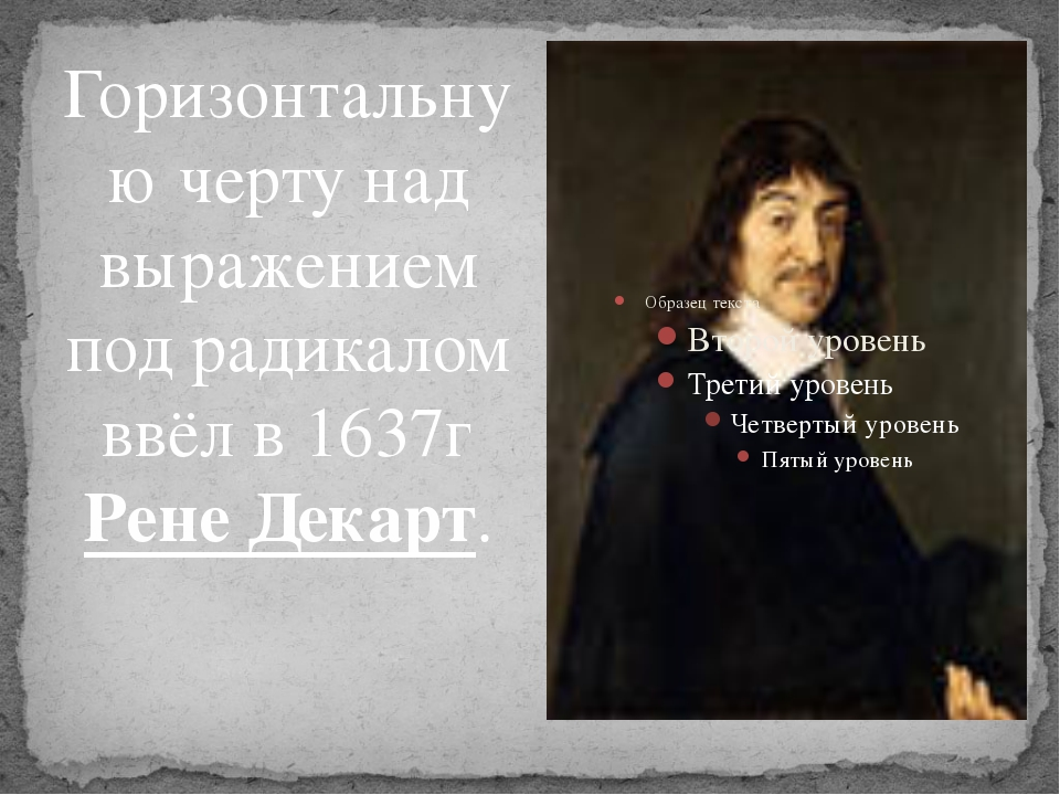 Горизонтальную черту над выражением под радикалом ввёл в 1637г Рене Декарт.