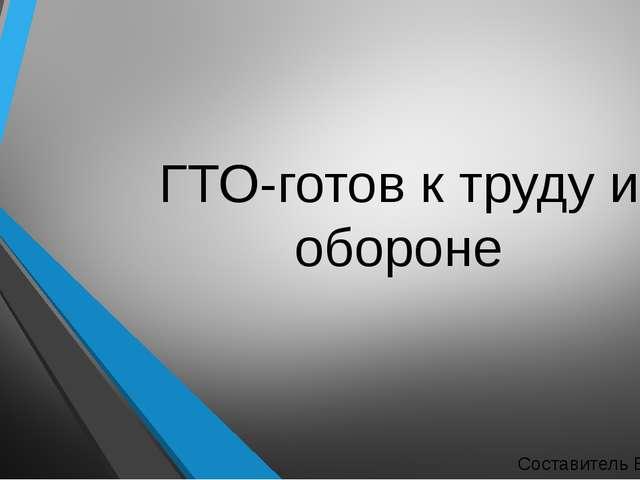 ГТО-готов к труду и обороне Составитель Волков А.И