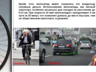 Кроме того, велосипед может сохранить его владельцу огромные деньги. Использ