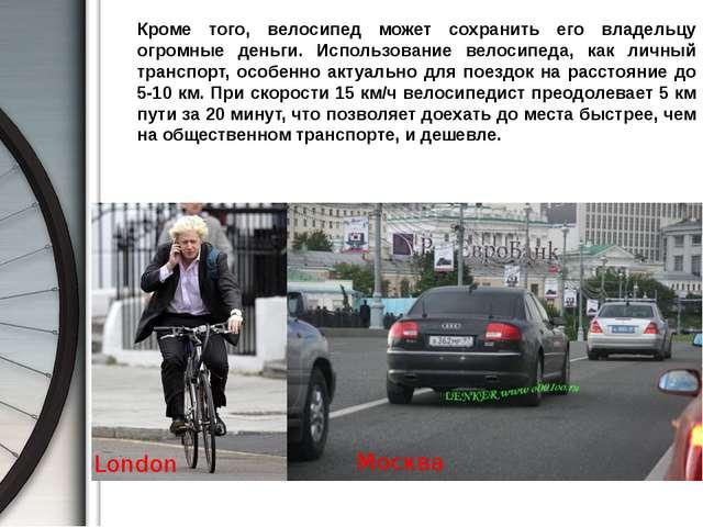 Кроме того, велосипед может сохранить его владельцу огромные деньги. Использ...