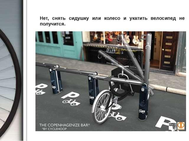 Нет, снять сидушку или колесо и укатить велосипед не получится.