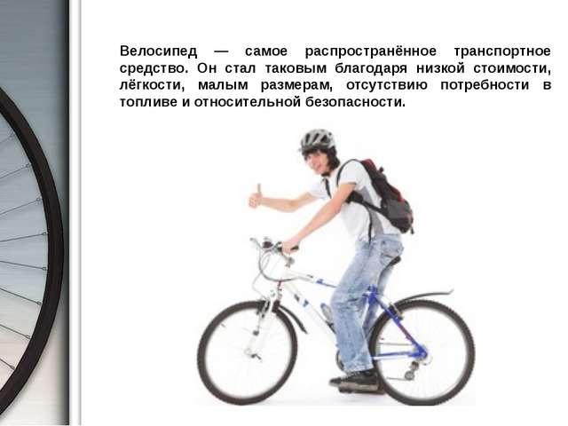 Велосипед — самое распространённое транспортное средство. Он стал таковым бл...