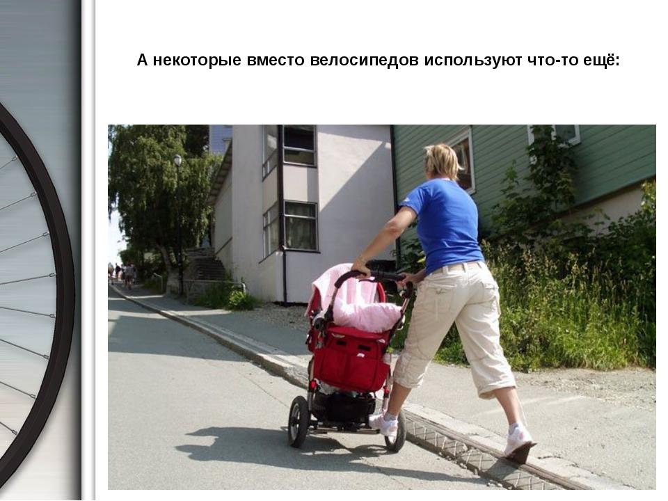 А некоторые вместо велосипедов используют что-то ещё: