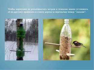 Чтобы кормушка не раскачивалась ветром и птицами можно установить её по друго