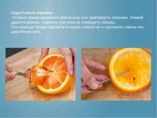 Подготовьте корзины Острым ножом разрежьте апельсины или грейпфруты пополам