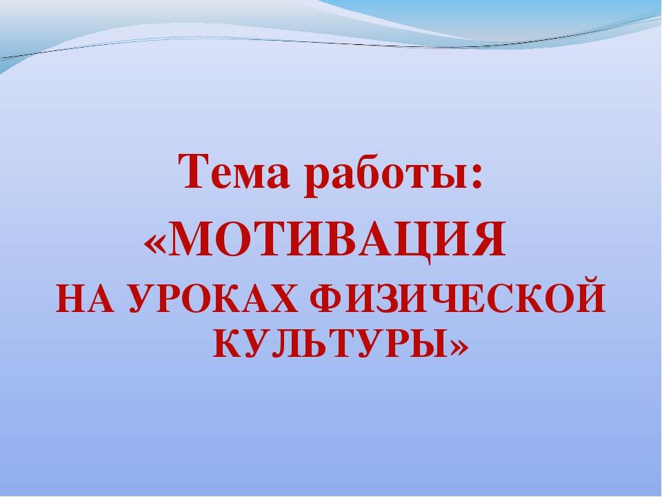 Тема работы: «МОТИВАЦИЯ НА УРОКАХ ФИЗИЧЕСКОЙ КУЛЬТУРЫ»