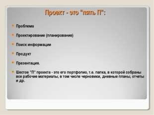 """Проект - это """"пять П"""": Проблема Проектирование (планирование)  Поиск информа"""