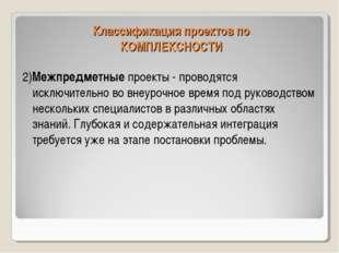 Классификация проектов по КОМПЛЕКСНОСТИ 2)Межпредметные проекты - проводятся