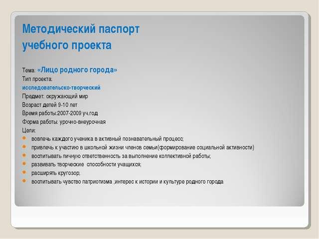 Методический паспорт учебного проекта Тема: «Лицо родного города» Тип проекта...