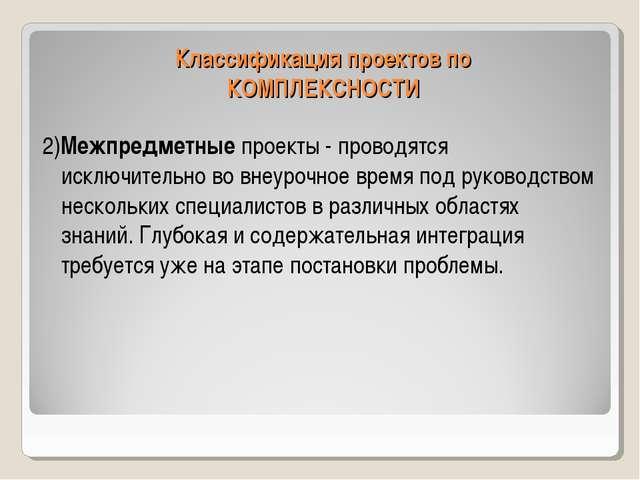 Классификация проектов по КОМПЛЕКСНОСТИ 2)Межпредметные проекты - проводятся...