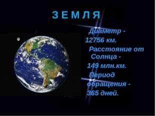 З Е М Л Я Диаметр - 12756 км. Расстояние от Солнца - 149 млн.км. Период обращ