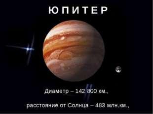 Ю П И Т Е Р Диаметр – 142 800 км., расстояние от Солнца – 483 млн.км., период