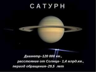 С А Т У Р Н Диаметр–120 000 км., расстояние от Солнца– 1,4 млрд.км., период о