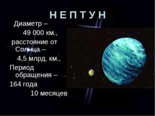 Н Е П Т У Н Диаметр – 49 000 км., расстояние от Солнца – 4,5 млрд. км., Перио