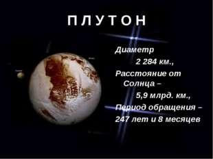 П Л У Т О Н Диаметр 2 284 км., Расстояние от Солнца – 5,9 млрд. км., Период о