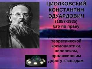 ЦИОЛКОВСКИЙ КОНСТАНТИН ЭДУАРДОВИЧ (1857-1935) Его по праву называют родоначал