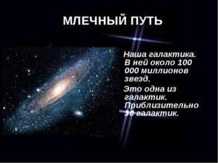 МЛЕЧНЫЙ ПУТЬ Наша галактика. В ней около 100 000 миллионов звезд. Это одна из
