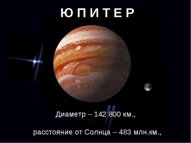 Ю П И Т Е Р Диаметр – 142 800 км., расстояние от Солнца – 483 млн.км., период...