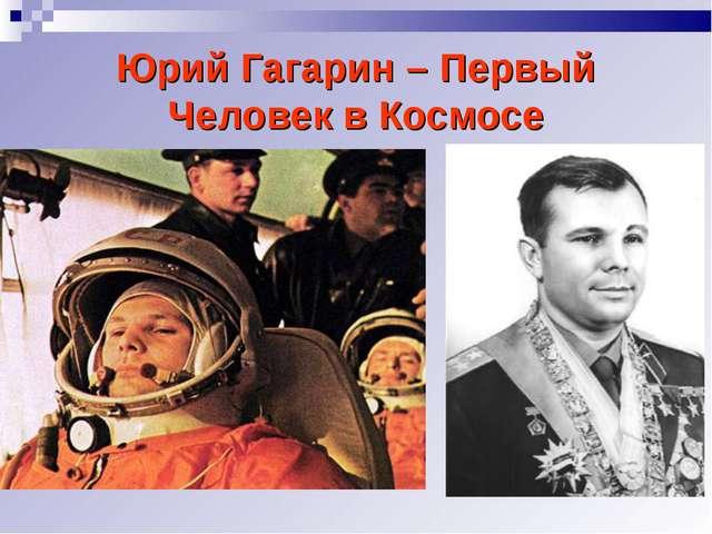 Юрий Гагарин – Первый Человек в Космосе