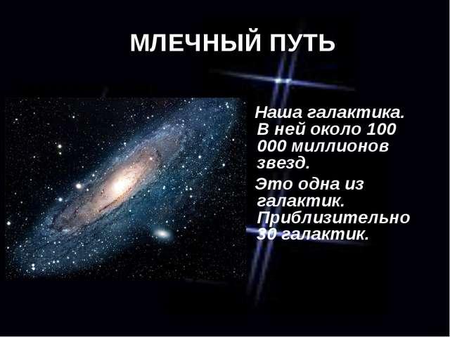 МЛЕЧНЫЙ ПУТЬ Наша галактика. В ней около 100 000 миллионов звезд. Это одна из...