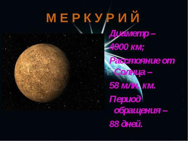 М Е Р К У Р И Й Диаметр – 4900 км; Расстояние от Солнца – 58 млн. км. Период...