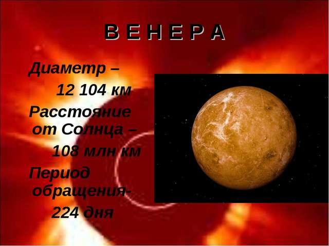 В Е Н Е Р А Диаметр – 12 104 км Расстояние от Солнца – 108 млн км Период обра...