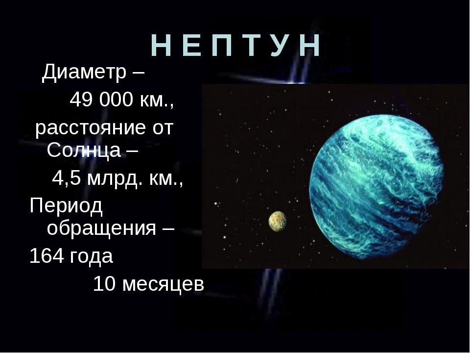 Н Е П Т У Н Диаметр – 49 000 км., расстояние от Солнца – 4,5 млрд. км., Перио...