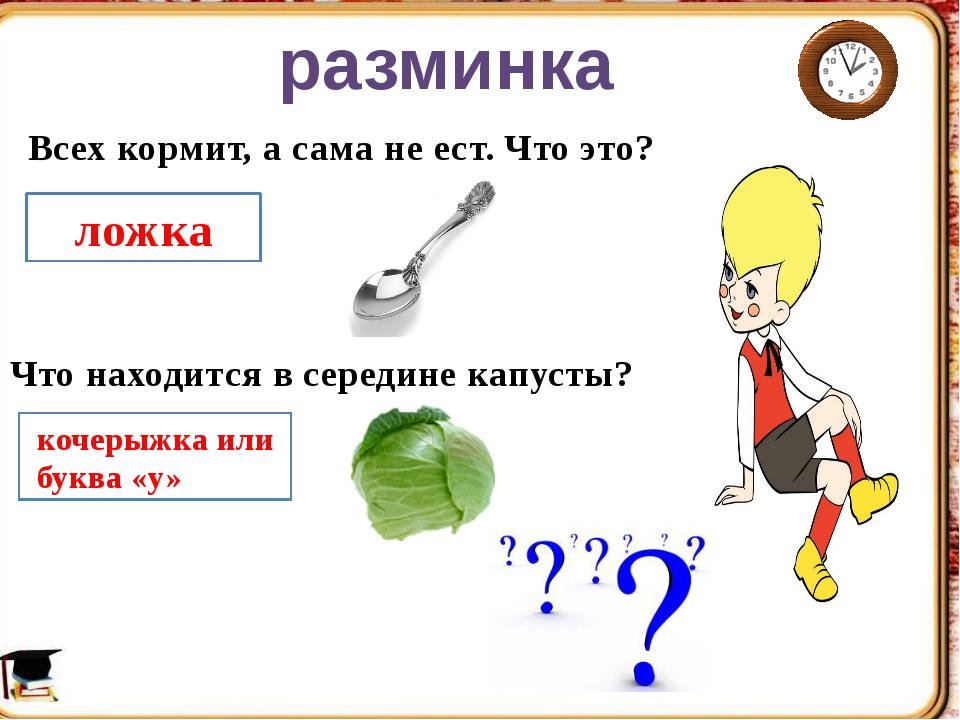 Всех кормит, а сама не ест. Что это? ложка Что находится в середине капусты?...
