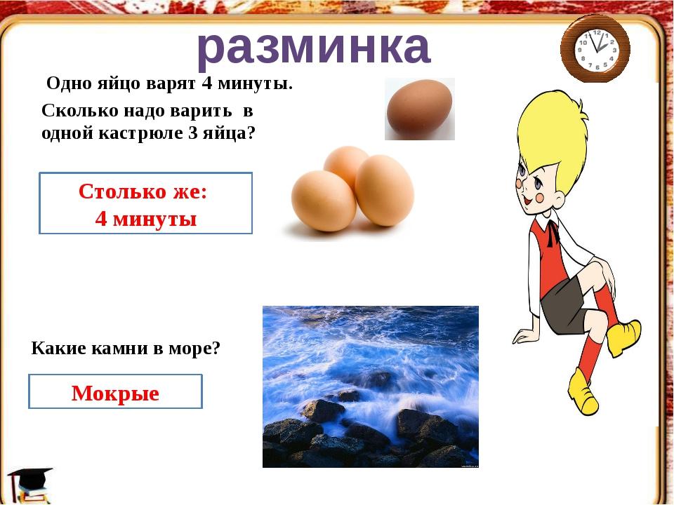 Одно яйцо варят 4 минуты. Столько же: 4 минуты Какие камни в море? разминка...