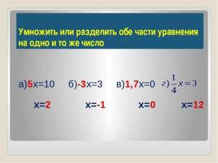 а)5х=10 б)-3х=3 в)1,7х=0 х=2 х=-1 х=0 х=12 Умножить или разделить обе части у