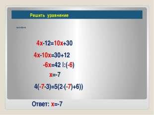 Решить уравнение 4(х-3)=5(2х+6) 4х-12=10х+30 4х-10х=30+12 -6х=42 |:(-6) х=-7