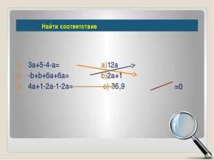 3а+5-4-а= а)12а -b+b+6a+6a= b)2а+1 4a+1-2a-1-2a= с)-35,9 =0 Найти соответствие